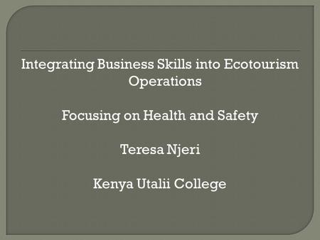 Integrating Business Skills into Ecotourism Operations Focusing on Health and Safety Teresa Njeri Kenya Utalii College.