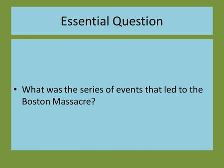 Essential Question What was the series of events that led to the Boston Massacre?