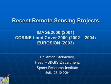 Recent Remote Sensing Projects IMAGE2000 (2001) CORINE Land Cover 2000 (2002 – 2004) EUROSION (2003) Dr. Anton Stoimenov, Head RS&GIS Department, Space.