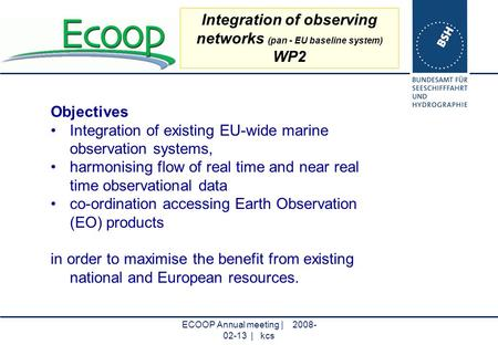 ECOOP Annual meeting | 2008- 02-13 | kcs Integration of observing networks (pan - EU baseline system) WP2 Objectives Integration of existing EU-wide marine.