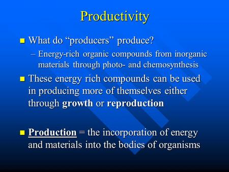 "Productivity What do ""producers"" produce? What do ""producers"" produce? –Energy-rich organic compounds from inorganic materials through photo- and chemosynthesis."