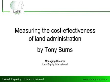 Measuring the cost-effectiveness of land administration by Tony Burns Managing Director Land Equity International.