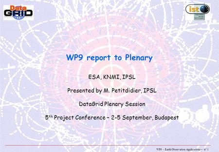WP9 – Earth Observation Applications – n° 1 WP9 report to Plenary ESA, KNMI, IPSL Presented by M. Petitdidier, IPSL DataGrid Plenary Session 5 th Project.