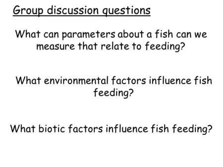 What can parameters about a fish can we measure that relate to feeding? What environmental factors influence fish feeding? What biotic factors influence.