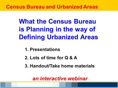 Census Bureau and Urbanized Areas an interactive webinar What the Census Bureau is Planning in the way of Defining Urbanized Areas 1. Presentations 2.