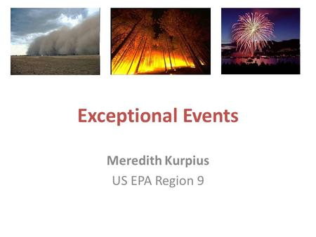 Exceptional Events Meredith Kurpius US EPA Region 9.