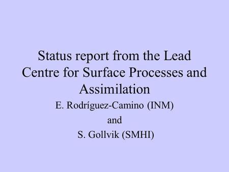 Status report from the Lead Centre for Surface Processes and Assimilation E. Rodríguez-Camino (INM) and S. Gollvik (SMHI)