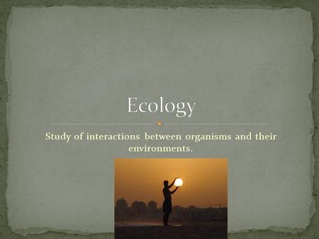 Study of interactions between organisms and their environments.