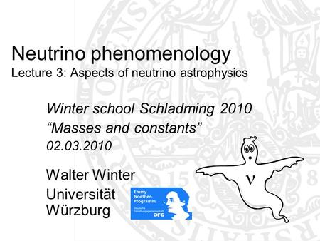 "Neutrino phenomenology Lecture 3: Aspects of neutrino astrophysics Winter school Schladming 2010 ""Masses and constants"" 02.03.2010 Walter Winter Universität."