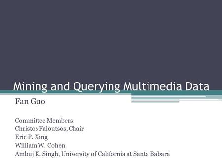 Mining and Querying Multimedia Data Fan Guo Sep 19, 2011 Committee Members: Christos Faloutsos, Chair Eric P. Xing William W. Cohen Ambuj K. Singh, University.