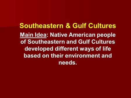 Southeastern & Gulf Cultures Main Idea: Native American people of Southeastern and Gulf Cultures developed different ways of life based on their environment.