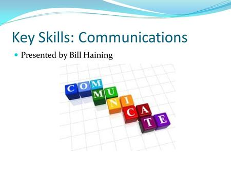 Key Skills: Communications Presented by Bill Haining.