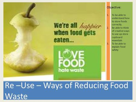 Re –Use – Ways of Reducing Food Waste Objective: 1.To be able to understand how to store foods correctly. 2.Be able to think of creative ways to use up.