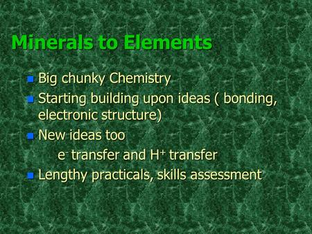 Minerals to Elements n Big chunky Chemistry n Starting building upon ideas ( bonding, electronic structure) n New ideas too e - transfer and H + transfer.