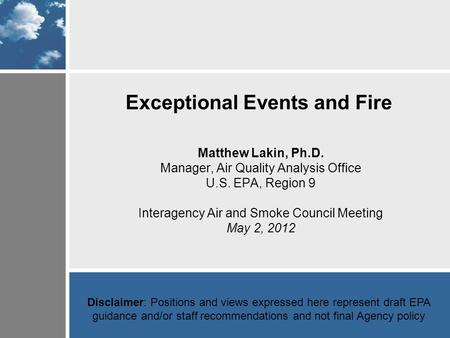 Exceptional Events and Fire Matthew Lakin, Ph.D. Manager, Air Quality Analysis Office U.S. EPA, Region 9 Interagency Air and Smoke Council Meeting May.
