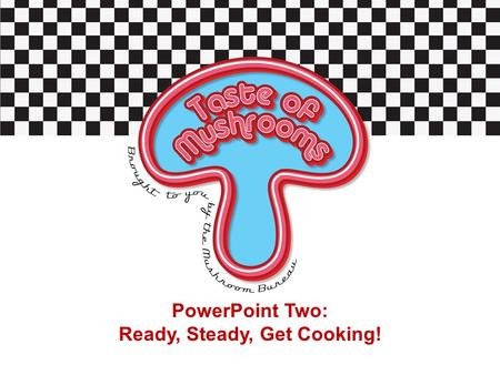 PowerPoint Two: Ready, Steady, Get Cooking!. Starter Activity Can you give examples of meals you have tried which contain mushrooms? Which type of mushroom.