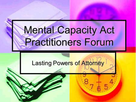 Mental Capacity Act Practitioners Forum Lasting Powers of Attorney.
