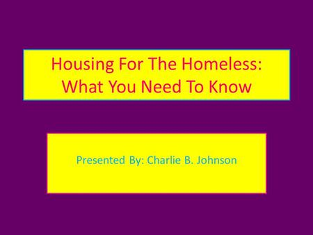 Housing For The Homeless: What You Need To Know Presented By: Charlie B. Johnson.