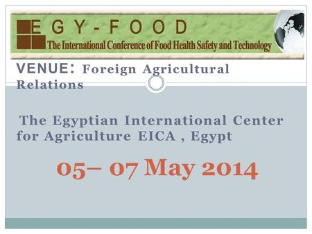 VENUE : Foreign Agricultural Relations The Egyptian International Center for Agriculture EICA, Egypt 05– 07 May 2014.