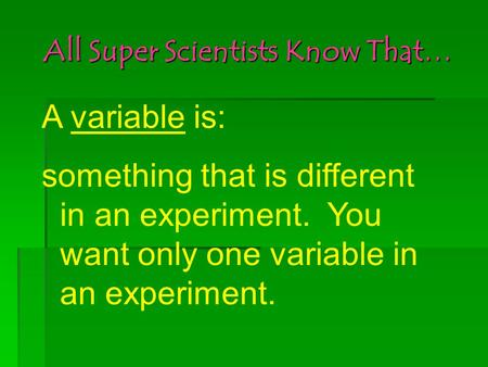 All Super Scientists Know That… A variable is: something that is different in an experiment. You want only one variable in an experiment.