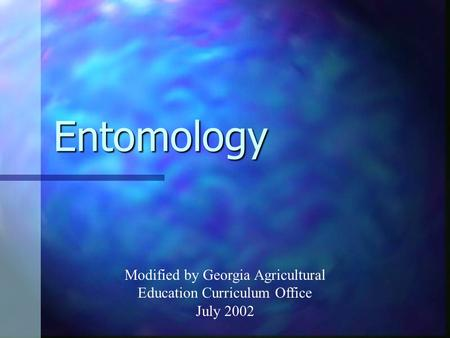 Entomology Modified by Georgia Agricultural Education Curriculum Office July 2002.