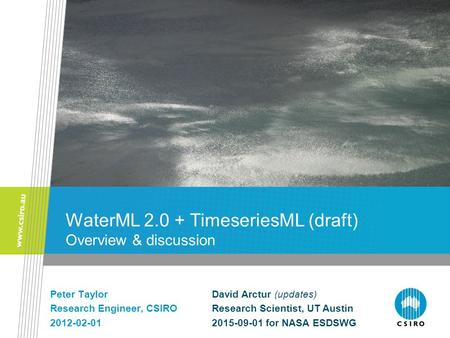 WaterML 2.0 + TimeseriesML (draft) Overview & discussion Peter Taylor Research Engineer, CSIRO 2012-02-01 David Arctur (updates) Research Scientist, UT.
