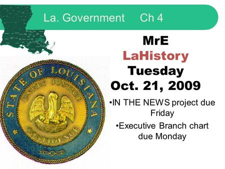 MrE LaHistory Tuesday Oct. 21, 2009 IN THE NEWS project due Friday Executive Branch chart due Monday La. Government Ch 4.
