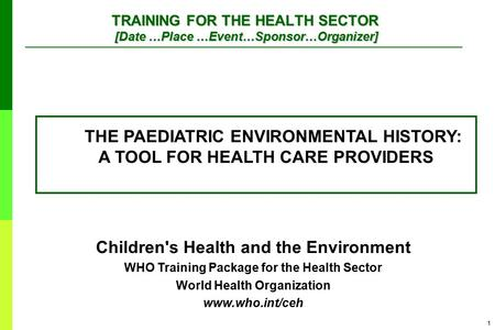 1 Children's Health and the Environment WHO Training Package for the Health Sector World Health Organization www.who.int/ceh TRAINING FOR THE HEALTH SECTOR.