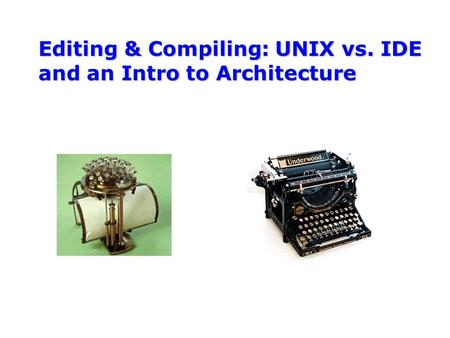 Editing & Compiling: UNIX vs. IDE and an Intro to Architecture.