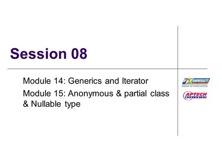 Session 08 Module 14: Generics and Iterator Module 15: Anonymous & partial class & Nullable type.
