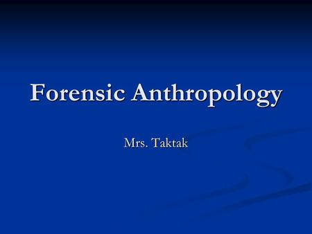 Forensic Anthropology Mrs. Taktak. What Is Forensic Anthropology Anthropology is the study of humankind, culturally and physically, in all times and places.
