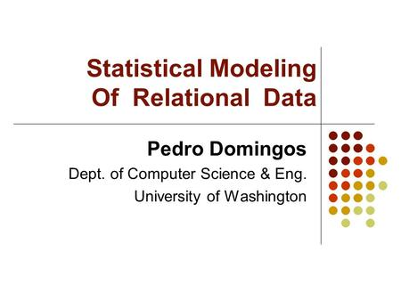 Statistical Modeling Of Relational Data Pedro Domingos Dept. of Computer Science & Eng. University of Washington.