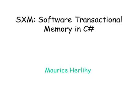 SXM: Software Transactional Memory in C# Maurice Herlihy.