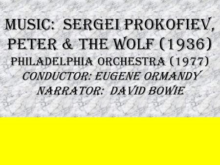 MUSIC: SERGEI PROKOFIEV, PETER & THE WOLF (1936) PHILADELPHIA Orchestra (1977) conductOR: EUGENE ORMANDY NARRATOR: DAVID BOWIE.
