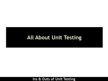Ins & Outs of Unit Testing All About Unit Testing.