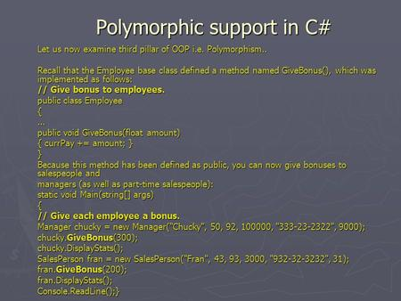 Polymorphic support in C# Let us now examine third pillar of OOP i.e. Polymorphism.. Recall that the Employee base class defined a method named GiveBonus(),
