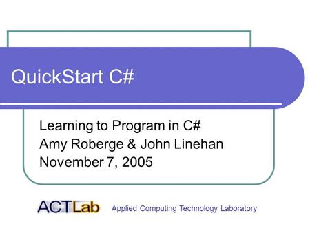 Applied Computing Technology Laboratory QuickStart C# Learning to Program in C# Amy Roberge & John Linehan November 7, 2005.