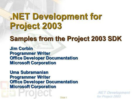 Slide 1.NET Development for Project 2003 Samples from the Project 2003 SDK Jim Corbin Programmer Writer Office Developer Documentation Microsoft Corporation.