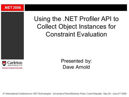.NET 2006 Using the.NET Profiler API to Collect Object Instances for Constraint Evaluation Presented by: Dave Arnold 4 th International Conference on.NET.