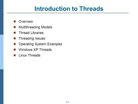 4.1 Introduction to Threads Overview Multithreading Models Thread Libraries Threading Issues Operating System Examples Windows XP Threads Linux Threads.