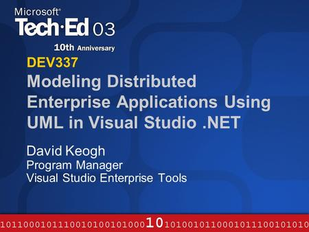 DEV337 Modeling Distributed Enterprise Applications Using UML in Visual Studio.NET David Keogh Program Manager Visual Studio Enterprise Tools.