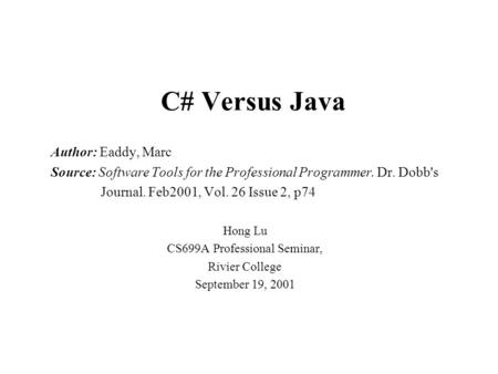 C# Versus Java Author: Eaddy, Marc Source: Software Tools for the Professional Programmer. Dr. Dobb's Journal. Feb2001, Vol. 26 Issue 2, p74 Hong Lu CS699A.