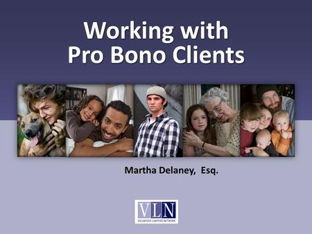 Working with Pro Bono Clients Martha Delaney, Esq.