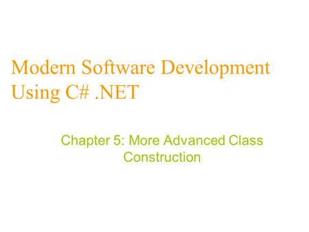 Modern Software Development Using C#.NET Chapter 5: More Advanced Class Construction.