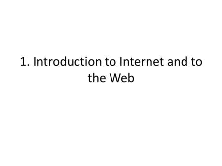 1. Introduction to Internet and to the Web. Motto People are using the web to build things they have not built or written or drawn or communicated anywhere.