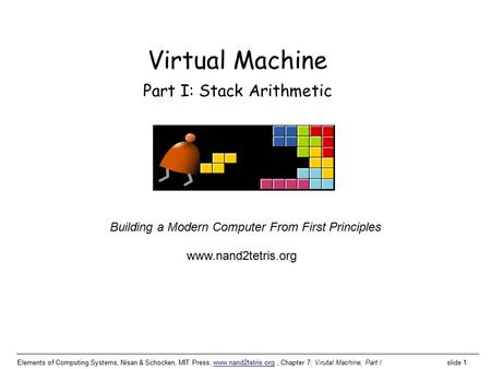 Elements of Computing Systems, Nisan & Schocken, MIT Press, www.nand2tetris.org, Chapter 7: Virutal Machine, Part I slide 1www.nand2tetris.org Building.