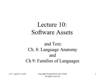 L10 - April 12, 2006copyright Thomas Pole 2003-2006, all rights reserved 1 Lecture 10: Software Assets and Text: Ch. 8: Language Anatomy and Ch 9: Families.
