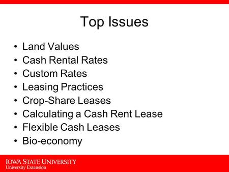 Top Issues Land Values Cash Rental Rates Custom Rates Leasing Practices Crop-Share Leases Calculating a Cash Rent Lease Flexible Cash Leases Bio-economy.