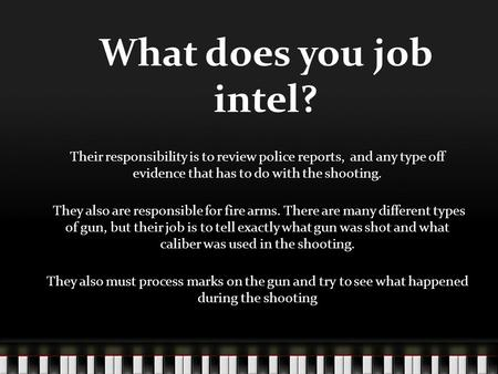 What does you job intel? Their responsibility is to review police reports, and any type off evidence that has to do with the shooting. They also are responsible.