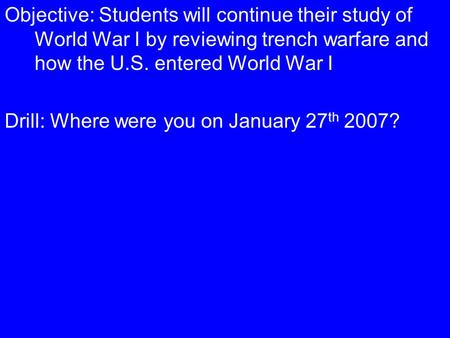 Objective: Students will continue their study of World War I by reviewing trench warfare and how the U.S. entered World War I Drill: Where were you on.